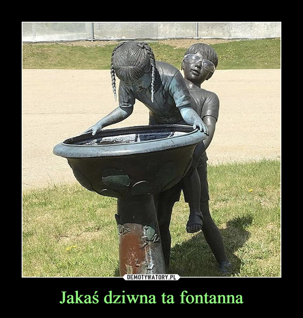 Jakaś dziwna ta fontanna –