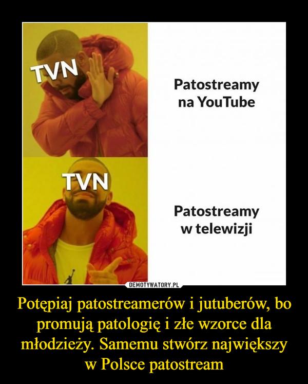 Potępiaj patostreamerów i jutuberów, bo promują patologię i złe wzorce dla młodzieży. Samemu stwórz największy w Polsce patostream –  TVNPatostreamyna YouTubeTVNPatostreamyw telewizji
