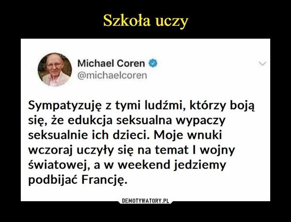–  Michael Coren @michaelcoren Sympatyzuję z tymi ludźmi, którzy boją się, że edukcja seksualna wypaczy seksualnie ich dzieci. Moje wnuki wczoraj uczyły się na temat I wojny światowej, a w weekend jedziemy podbijać Francję.