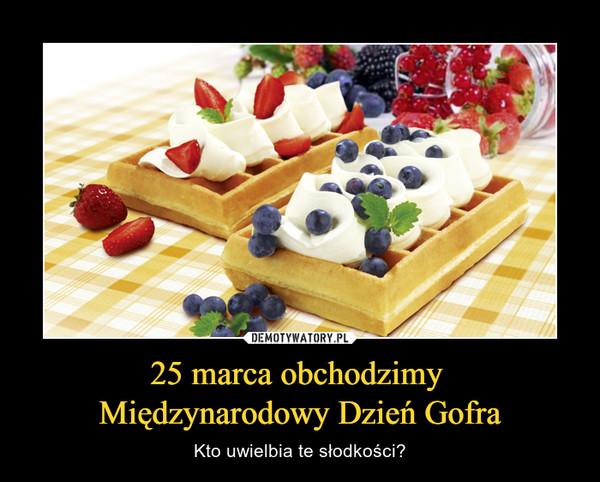 25 marca obchodzimy Międzynarodowy Dzień Gofra – Kto uwielbia te słodkości?