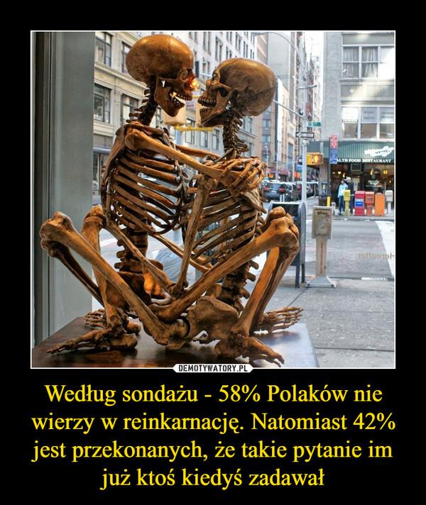 Według sondażu - 58% Polaków nie wierzy w reinkarnację. Natomiast 42% jest przekonanych, że takie pytanie im już ktoś kiedyś zadawał –