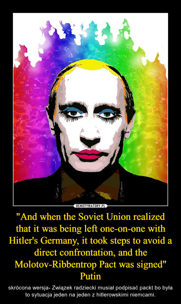 """""""And when the Soviet Union realized that it was being left one-on-one with Hitler's Germany, it took steps to avoid a direct confrontation, and the Molotov-Ribbentrop Pact was signed"""" Putin – skrócona wersja- Związek radziecki musiał podpisać packt bo była to sytuacja jeden na jeden z hitlerowskimi niemcami."""