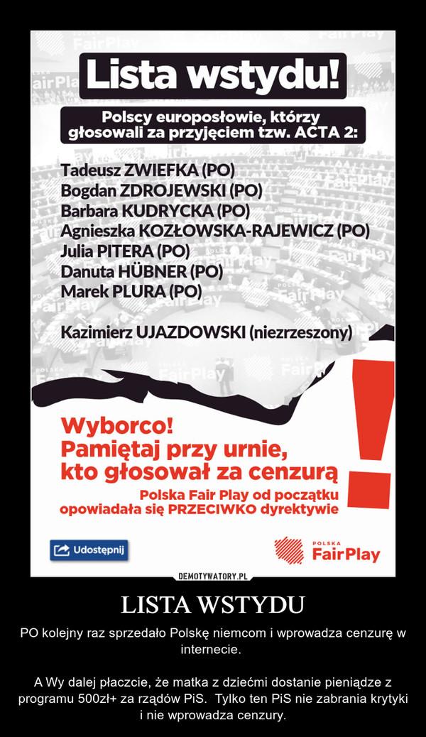 LISTA WSTYDU – PO kolejny raz sprzedało Polskę niemcom i wprowadza cenzurę w internecie. A Wy dalej płaczcie, że matka z dziećmi dostanie pieniądze z programu 500zł+ za rządów PiS.  Tylko ten PiS nie zabrania krytyki i nie wprowadza cenzury.