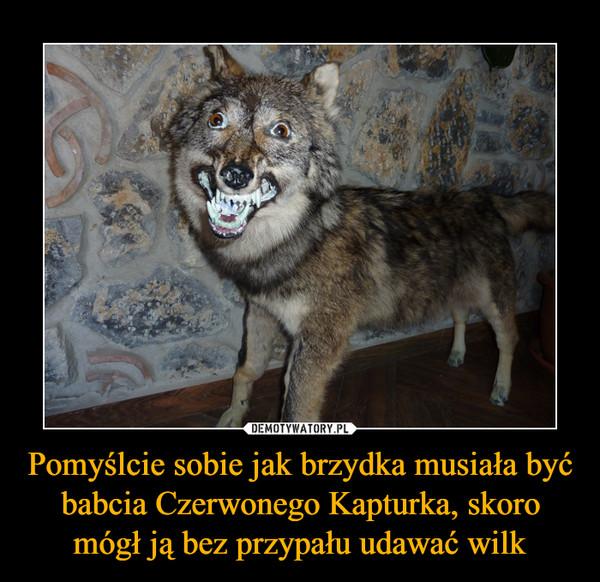 Pomyślcie sobie jak brzydka musiała być babcia Czerwonego Kapturka, skoro mógł ją bez przypału udawać wilk –