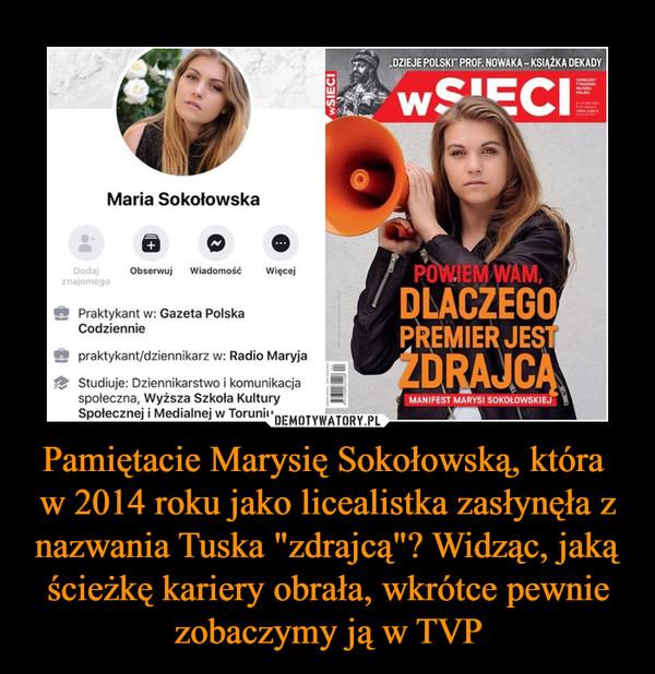 """Pamiętacie Marysię Sokołowską, która w 2014 roku jako licealistka zasłynęła z nazwania Tuska """"zdrajcą""""? Widząc, jaką ścieżkę kariery obrała, wkrótce pewnie zobaczymy ją w TVP –  """"DZIEJE POLSKI"""" PROF. NOWAKA - Maria Sokołowska Dodaj Obserwuj Wiadomość Więcej WAM, znajomego Praktykant w: Gazeta Polska DLACZEGO Codziennie praktykant/dziennikarz w: Radio Maryja Studiuje: Dziennikarstwo i komunikacja społeczna, Wyższa Szkoła Kultury Społecznej i Medialnej w Toruniu"""