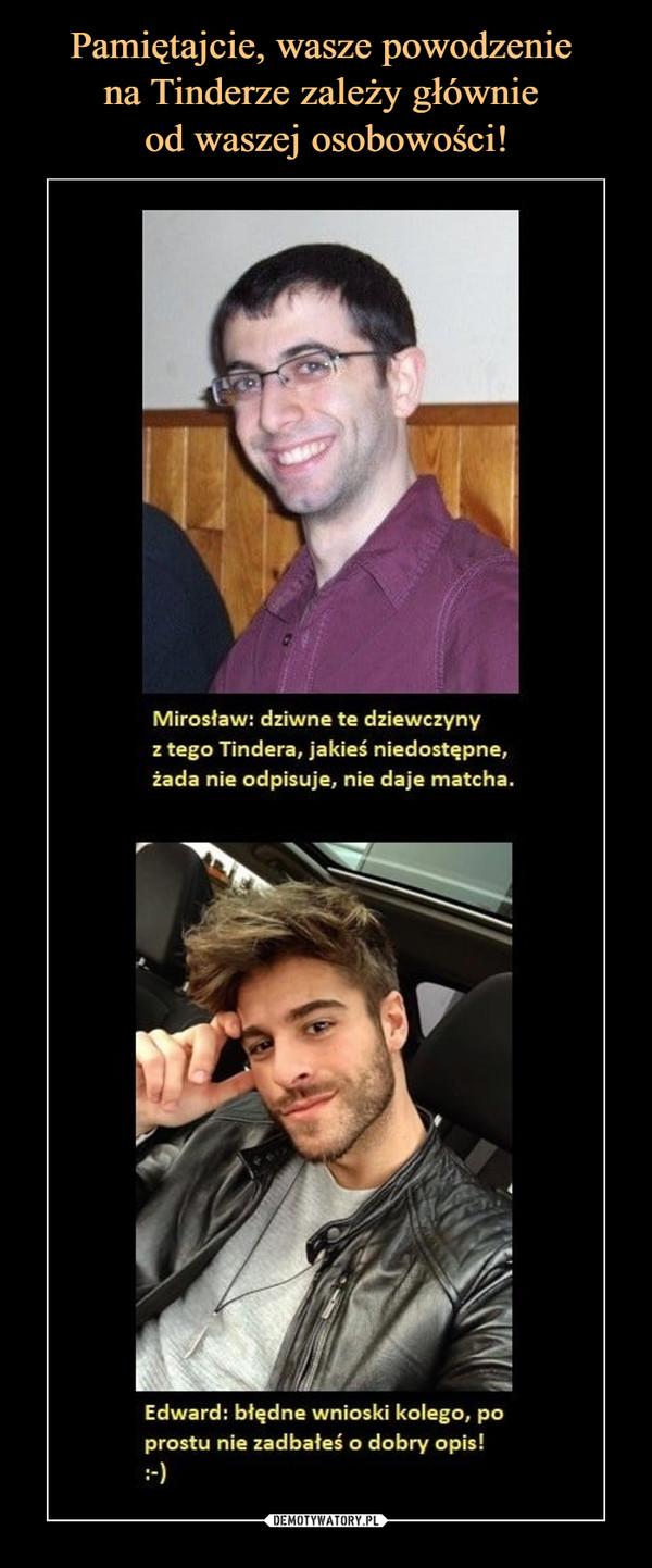 –  Mirosław: dziwne te dziewczyny z tego Tindera, jakieś niedostępne, żada nie odpisuje, nie daje matcha. Edward: błędne wnioski kolego, po prostu nie zadbałeś o dobry opis!