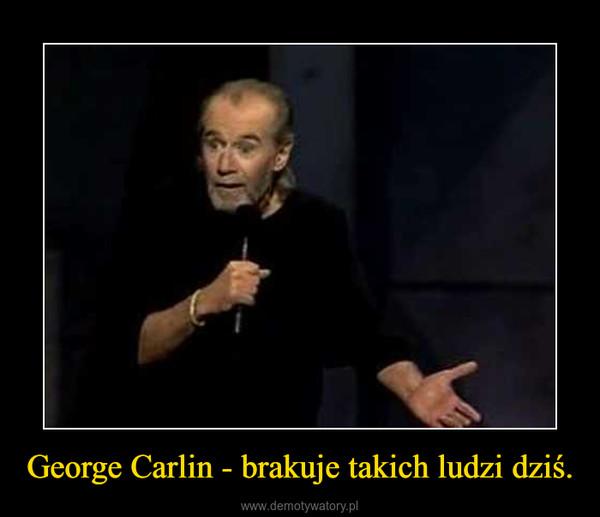 George Carlin - brakuje takich ludzi dziś. –