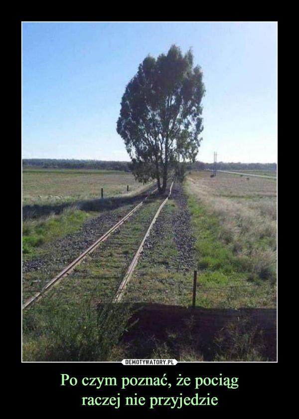 Po czym poznać, że pociągraczej nie przyjedzie –