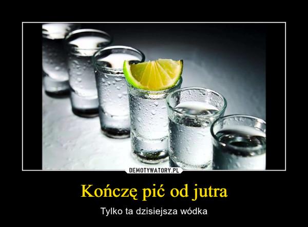 Kończę pić od jutra – Tylko ta dzisiejsza wódka