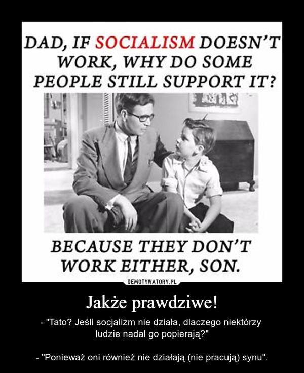 """Jakże prawdziwe! – - """"Tato? Jeśli socjalizm nie działa, dlaczego niektórzy ludzie nadal go popierają?""""- """"Ponieważ oni również nie działają (nie pracują) synu""""."""