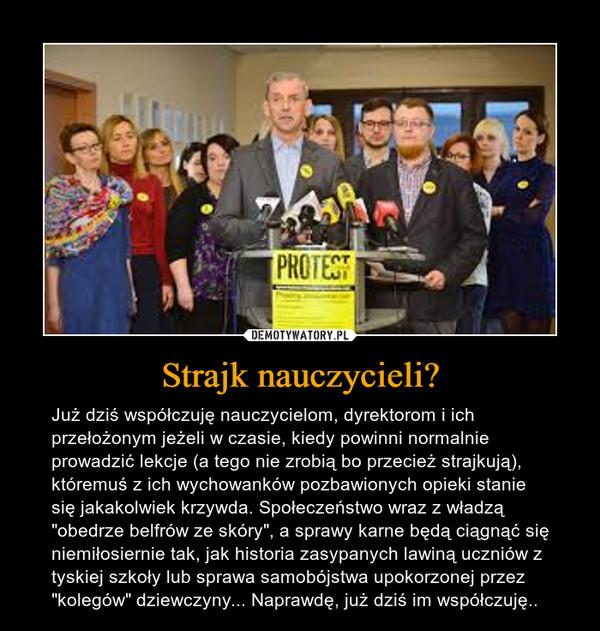 """Strajk nauczycieli? – Już dziś współczuję nauczycielom, dyrektorom i ich przełożonym jeżeli w czasie, kiedy powinni normalnie prowadzić lekcje (a tego nie zrobią bo przecież strajkują), któremuś z ich wychowanków pozbawionych opieki stanie się jakakolwiek krzywda. Społeczeństwo wraz z władzą """"obedrze belfrów ze skóry"""", a sprawy karne będą ciągnąć się niemiłosiernie tak, jak historia zasypanych lawiną uczniów z tyskiej szkoły lub sprawa samobójstwa upokorzonej przez """"kolegów"""" dziewczyny... Naprawdę, już dziś im współczuję.."""