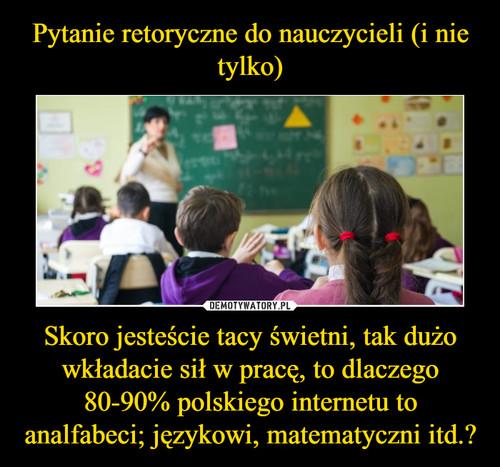 Pytanie retoryczne do nauczycieli (i nie tylko) Skoro jesteście tacy świetni, tak dużo wkładacie sił w pracę, to dlaczego 80-90% polskiego internetu to analfabeci; językowi, matematyczni itd.?