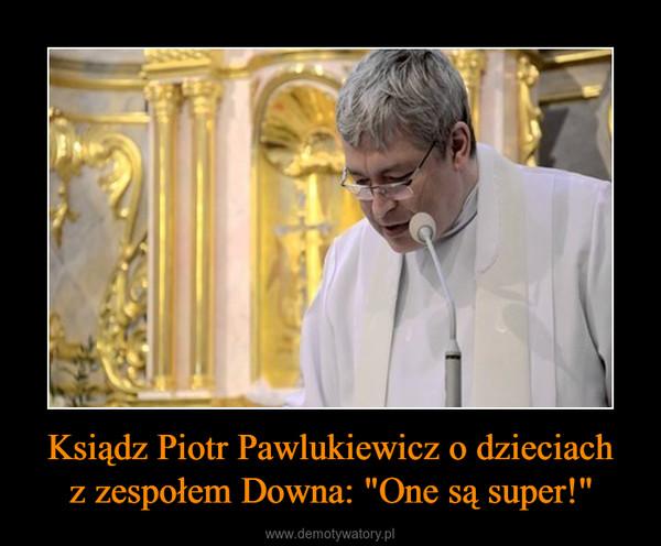 """Ksiądz Piotr Pawlukiewicz o dzieciachz zespołem Downa: """"One są super!"""" –"""
