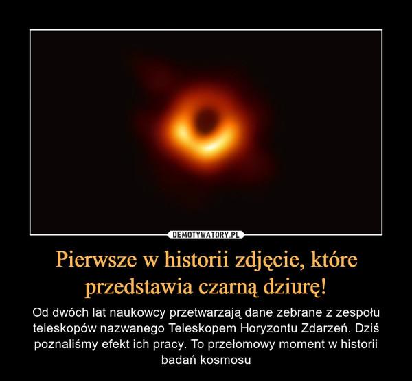 Pierwsze w historii zdjęcie, które przedstawia czarną dziurę! – Od dwóch lat naukowcy przetwarzają dane zebrane z zespołu teleskopów nazwanego Teleskopem Horyzontu Zdarzeń. Dziś poznaliśmy efekt ich pracy. To przełomowy moment w historii badań kosmosu