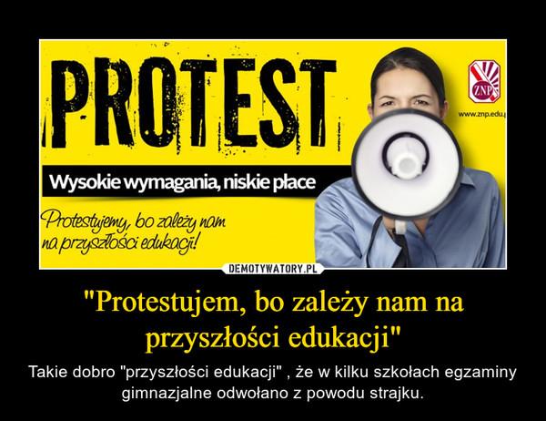 """""""Protestujem, bo zależy nam na przyszłości edukacji"""" – Takie dobro """"przyszłości edukacji"""" , że w kilku szkołach egzaminy gimnazjalne odwołano z powodu strajku."""