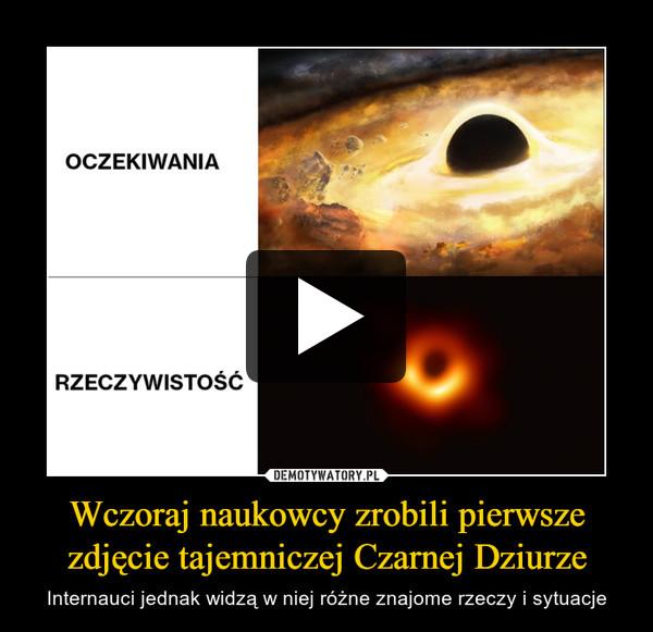 Wczoraj naukowcy zrobili pierwsze zdjęcie tajemniczej Czarnej Dziurze – Internauci jednak widzą w niej różne znajome rzeczy i sytuacje