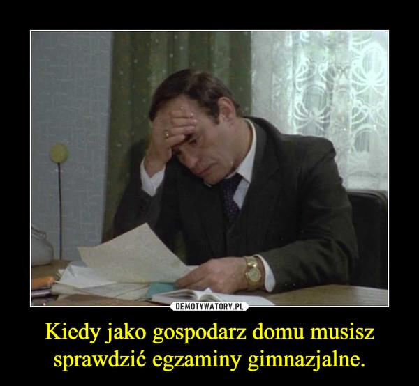 Kiedy jako gospodarz domu musisz sprawdzić egzaminy gimnazjalne. –