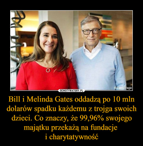 Bill i Melinda Gates oddadzą po 10 mln dolarów spadku każdemu z trojga swoich dzieci. Co znaczy, że 99,96% swojego majątku przekażą na fundacje i charytatywność –