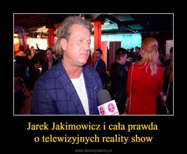 Jarek Jakimowicz i cała prawda o telewizyjnych reality show –