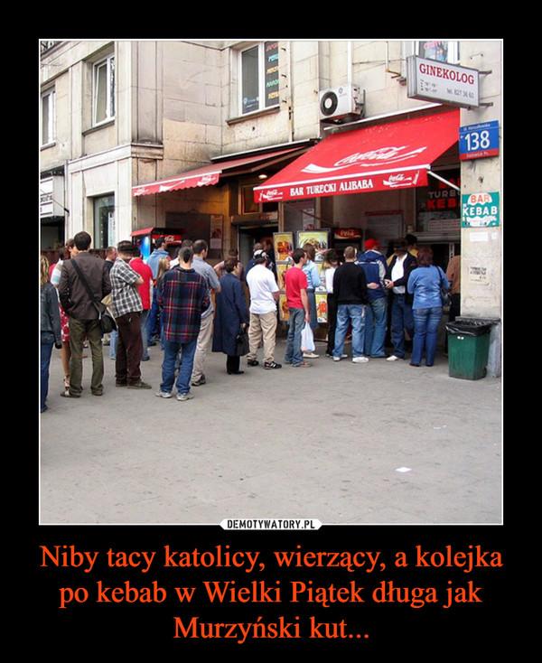 Niby tacy katolicy, wierzący, a kolejka po kebab w Wielki Piątek długa jak Murzyński kut... –
