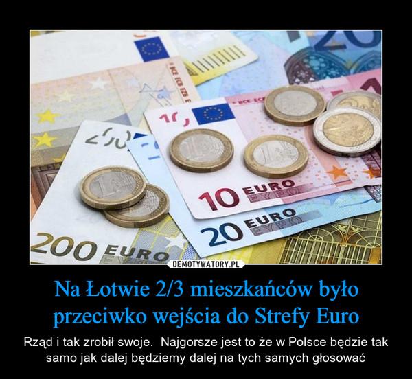 Na Łotwie 2/3 mieszkańców było przeciwko wejścia do Strefy Euro – Rząd i tak zrobił swoje.  Najgorsze jest to że w Polsce będzie tak samo jak dalej będziemy dalej na tych samych głosować