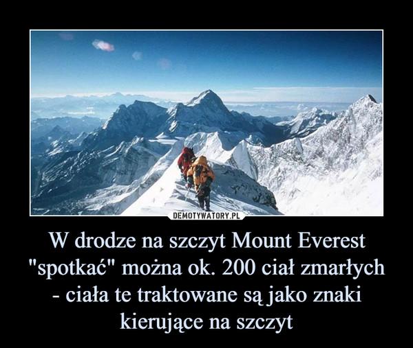 """W drodze na szczyt Mount Everest """"spotkać"""" można ok. 200 ciał zmarłych- ciała te traktowane są jako znaki kierujące na szczyt –"""