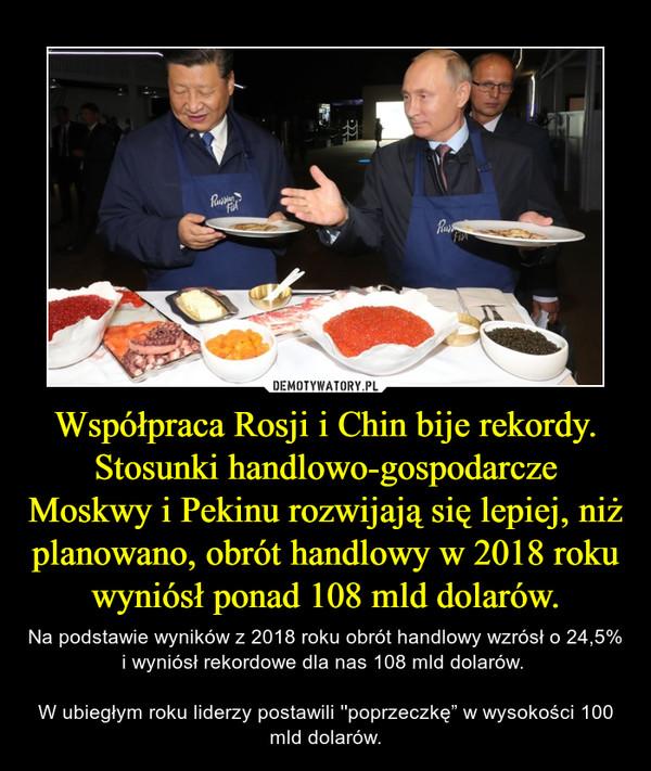 """Współpraca Rosji i Chin bije rekordy. Stosunki handlowo-gospodarcze Moskwy i Pekinu rozwijają się lepiej, niż planowano, obrót handlowy w 2018 roku wyniósł ponad 108 mld dolarów. – Na podstawie wyników z 2018 roku obrót handlowy wzrósł o 24,5% i wyniósł rekordowe dla nas 108 mld dolarów. W ubiegłym roku liderzy postawili ''poprzeczkę"""" w wysokości 100 mld dolarów."""