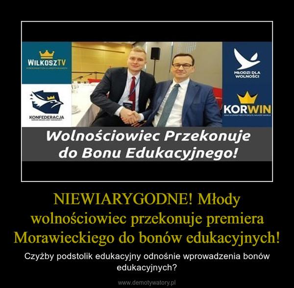 NIEWIARYGODNE! Młody wolnościowiec przekonuje premiera Morawieckiego do bonów edukacyjnych! – Czyżby podstolik edukacyjny odnośnie wprowadzenia bonów edukacyjnych?