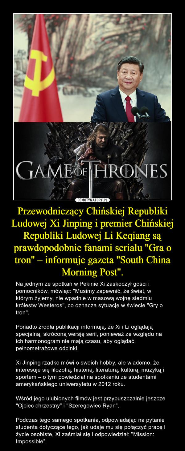 """Przewodniczący Chińskiej Republiki Ludowej Xi Jinping i premier Chińskiej Republiki Ludowej Li Keqiang są prawdopodobnie fanami serialu ''Gra o tron'' – informuje gazeta ''South China Morning Post''. – Na jednym ze spotkań w Pekinie Xi zaskoczył gości i pomocników, mówiąc: ''Musimy zapewnić, że świat, w którym żyjemy, nie wpadnie w masową wojnę siedmiu królestw Westeros'', co oznacza sytuację w świecie ''Gry o tron''. Ponadto źródła publikacji informują, że Xi i Li oglądają specjalną, skróconą wersję serii, ponieważ ze względu na ich harmonogram nie mają czasu, aby oglądać pełnometrażowe odcinki. Xi Jinping rzadko mówi o swoich hobby, ale wiadomo, że interesuje się filozofią, historią, literaturą, kulturą, muzyką i sportem – o tym powiedział na spotkaniu ze studentami amerykańskiego uniwersytetu w 2012 roku.Wśród jego ulubionych filmów jest przypuszczalnie jeszcze ''Ojciec chrzestny"""" i ''Szeregowiec Ryan"""". Podczas tego samego spotkania, odpowiadając na pytanie studenta dotyczące tego, jak udaje mu się połączyć pracę i życie osobiste, Xi zaśmiał się i odpowiedział: ''Mission: Impossible""""."""