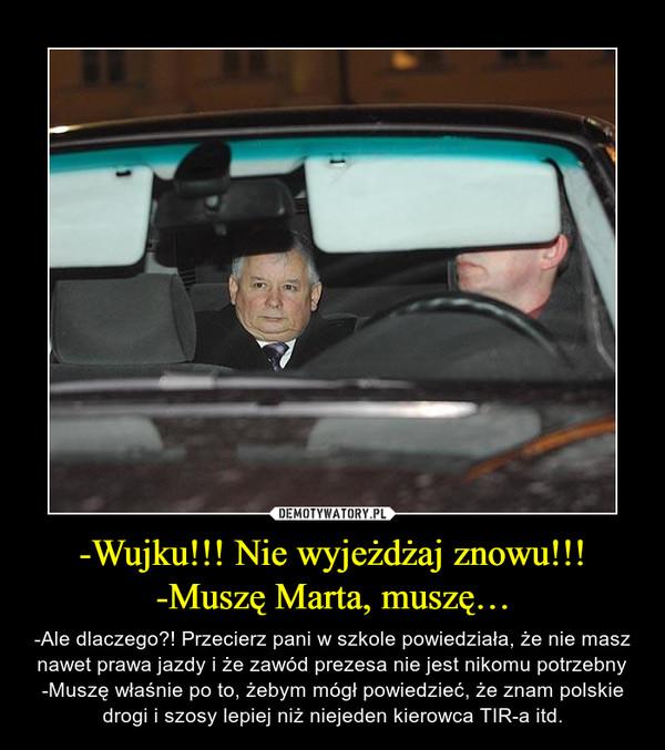 -Wujku!!! Nie wyjeżdżaj znowu!!!-Muszę Marta, muszę… – -Ale dlaczego?! Przecierz pani w szkole powiedziała, że nie masz nawet prawa jazdy i że zawód prezesa nie jest nikomu potrzebny-Muszę właśnie po to, żebym mógł powiedzieć, że znam polskie drogi i szosy lepiej niż niejeden kierowca TIR-a itd.