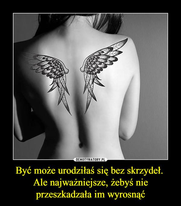 Być może urodziłaś się bez skrzydeł. Ale najważniejsze, żebyś nie przeszkadzała im wyrosnąć –
