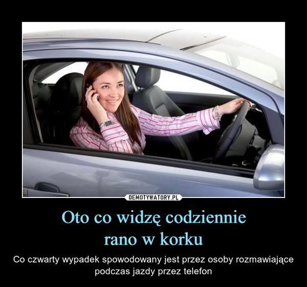 Oto co widzę codziennierano w korku – Co czwarty wypadek spowodowany jest przez osoby rozmawiające podczas jazdy przez telefon