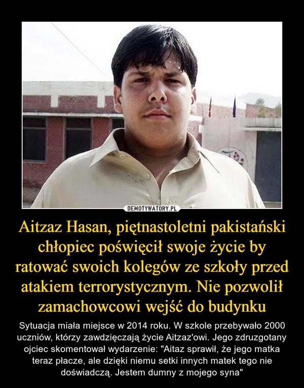 """Aitzaz Hasan, piętnastoletni pakistański chłopiec poświęcił swoje życie by ratować swoich kolegów ze szkoły przed atakiem terrorystycznym. Nie pozwolił zamachowcowi wejść do budynku – Sytuacja miała miejsce w 2014 roku. W szkole przebywało 2000 uczniów, którzy zawdzięczają życie Aitzaz'owi. Jego zdruzgotany ojciec skomentował wydarzenie: """"Aitaz sprawił, że jego matka teraz płacze, ale dzięki niemu setki innych matek tego nie doświadczą. Jestem dumny z mojego syna"""""""