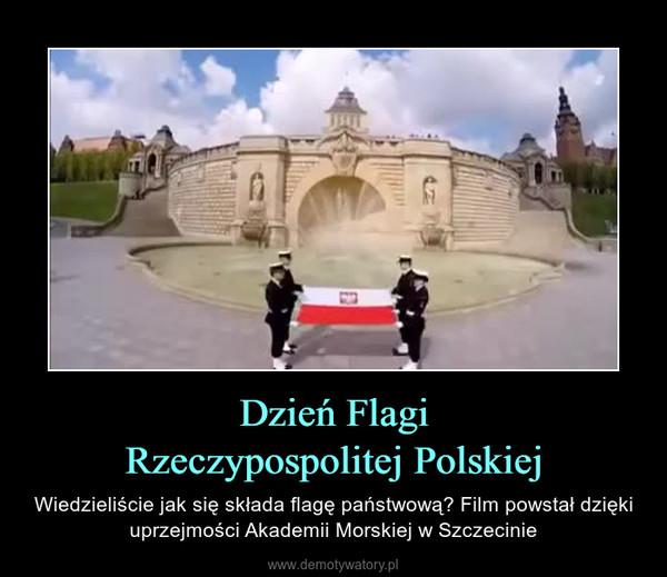 Dzień FlagiRzeczypospolitej Polskiej – Wiedzieliście jak się składa flagę państwową? Film powstał dzięki uprzejmości Akademii Morskiej w Szczecinie