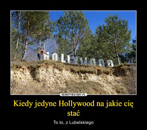 Kiedy jedyne Hollywood na jakie cię stać – To to, z Lubelskiego