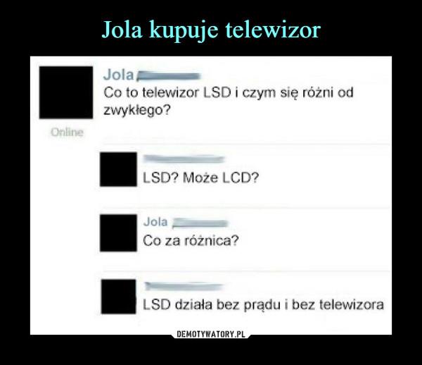 –  Jola Co to telewizor LSD i czym się różni od zwykłego? LSDO Może LCD? co za różnica? LSD działa bez prądu i bez telewizora