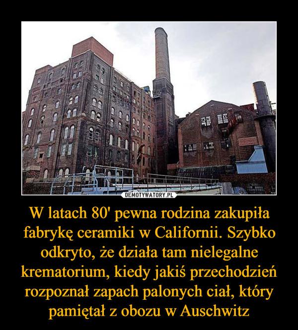 W latach 80' pewna rodzina zakupiła fabrykę ceramiki w Californii. Szybko odkryto, że działa tam nielegalne krematorium, kiedy jakiś przechodzień rozpoznał zapach palonych ciał, który pamiętał z obozu w Auschwitz –