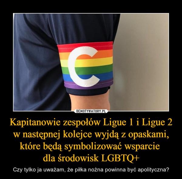 Kapitanowie zespołów Ligue 1 i Ligue 2 w następnej kolejce wyjdą z opaskami, które będą symbolizować wsparcie  dla środowisk LGBTQ+