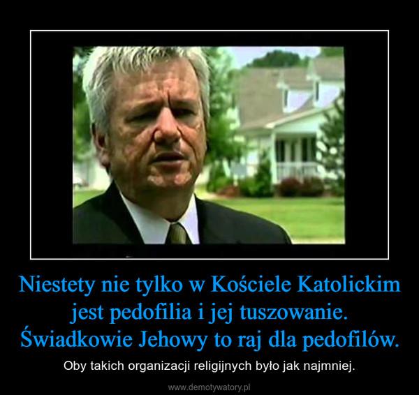 Niestety nie tylko w Kościele Katolickim jest pedofilia i jej tuszowanie. Świadkowie Jehowy to raj dla pedofilów. – Oby takich organizacji religijnych było jak najmniej.