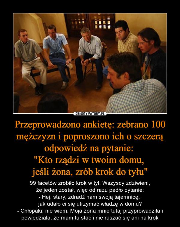 """Przeprowadzono ankietę: zebrano 100 mężczyzn i poproszono ich o szczerą odpowiedź na pytanie: """"Kto rządzi w twoim domu, jeśli żona, zrób krok do tyłu"""" – 99 facetów zrobiło krok w tył. Wszyscy zdziwieni,że jeden został, więc od razu padło pytanie:- Hej, stary, zdradź nam swoją tajemnicę, jak udało ci się utrzymać władzę w domu?- Chłopaki, nie wiem. Moja żona mnie tutaj przyprowadziła i powiedziała, że mam tu stać i nie ruszać się ani na krok"""