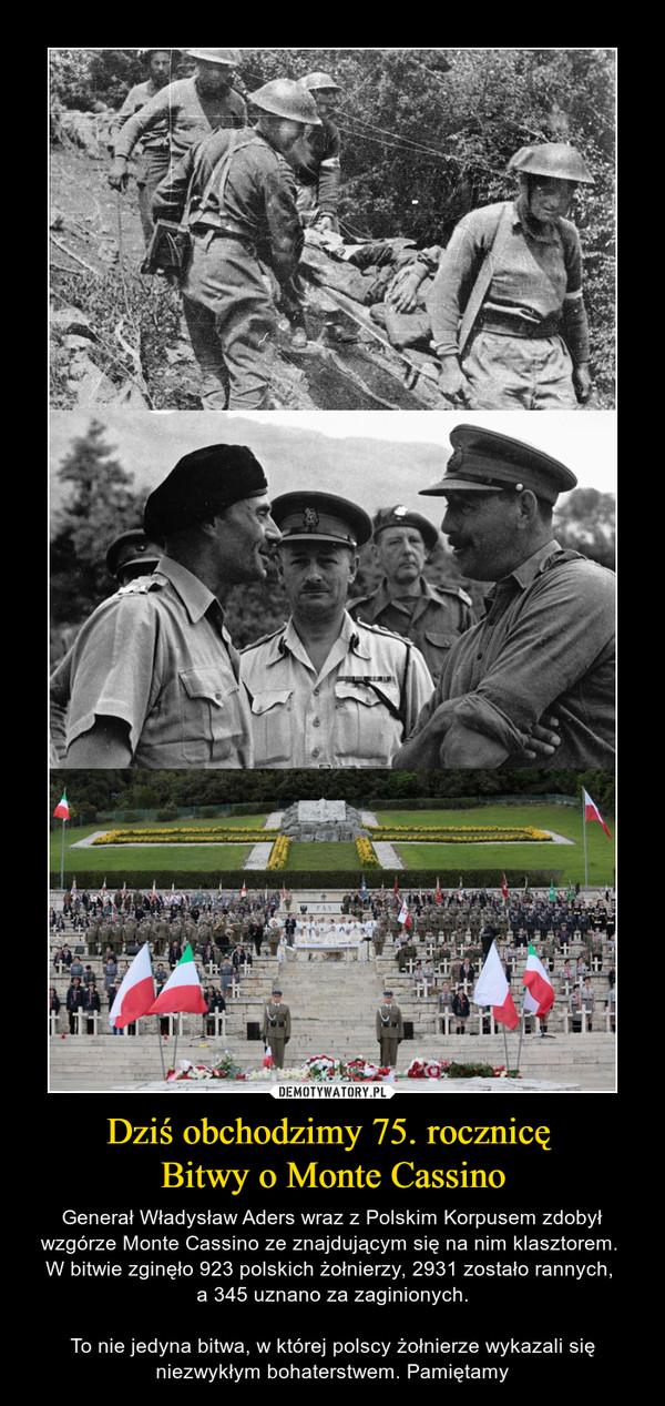 Dziś obchodzimy 75. rocznicę Bitwy o Monte Cassino – Generał Władysław Aders wraz z Polskim Korpusem zdobył wzgórze Monte Cassino ze znajdującym się na nim klasztorem. W bitwie zginęło 923 polskich żołnierzy, 2931 zostało rannych, a 345 uznano za zaginionych.To nie jedyna bitwa, w której polscy żołnierze wykazali się niezwykłym bohaterstwem. Pamiętamy