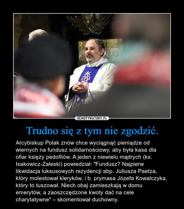 """Trudno się z tym nie zgodzić. – Arcybiskup Polak znów chce wyciągnąć pieniądze od wiernych na fundusz solidarnościowy, aby była kasa dla ofiar księży pedofilów. A jeden z niewielu mądrych (ks. Isakowicz-Zaleski) powiedział: """"Fundusz? Najpierw likwidacja luksusowych rezydencji abp. Juliusza Paetza, który molestował kleryków, i b. prymasa Józefa Kowalczyka, który to tuszował. Niech obaj zamieszkają w domu emerytów, a zaoszczędzone kwoty dać na cele charytatywne"""" – skomentował duchowny."""