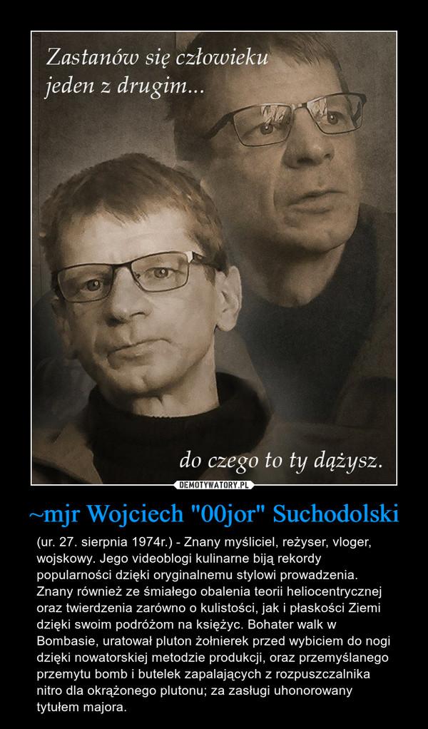 """~mjr Wojciech """"00jor"""" Suchodolski – (ur. 27. sierpnia 1974r.) - Znany myśliciel, reżyser, vloger, wojskowy. Jego videoblogi kulinarne biją rekordy popularności dzięki oryginalnemu stylowi prowadzenia. Znany również ze śmiałego obalenia teorii heliocentrycznej oraz twierdzenia zarówno o kulistości, jak i płaskości Ziemi dzięki swoim podróżom na księżyc. Bohater walk w Bombasie, uratował pluton żołnierek przed wybiciem do nogi dzięki nowatorskiej metodzie produkcji, oraz przemyślanego przemytu bomb i butelek zapalających z rozpuszczalnika nitro dla okrążonego plutonu; za zasługi uhonorowany tytułem majora."""
