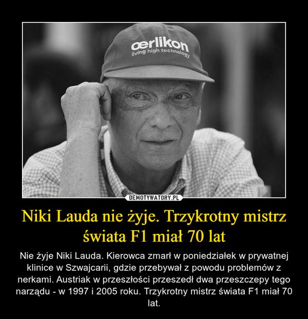 Niki Lauda nie żyje. Trzykrotny mistrz świata F1 miał 70 lat – Nie żyje Niki Lauda. Kierowca zmarł w poniedziałek w prywatnej klinice w Szwajcarii, gdzie przebywał z powodu problemów z nerkami. Austriak w przeszłości przeszedł dwa przeszczepy tego narządu - w 1997 i 2005 roku. Trzykrotny mistrz świata F1 miał 70 lat.