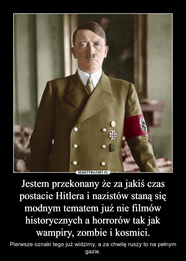 Jestem przekonany że za jakiś czas postacie Hitlera i nazistów staną się modnym tematem już nie filmów historycznych a horrorów tak jak wampiry, zombie i kosmici. – Pierwsze oznaki tego już widzimy, a za chwilę ruszy to na pełnym gazie.