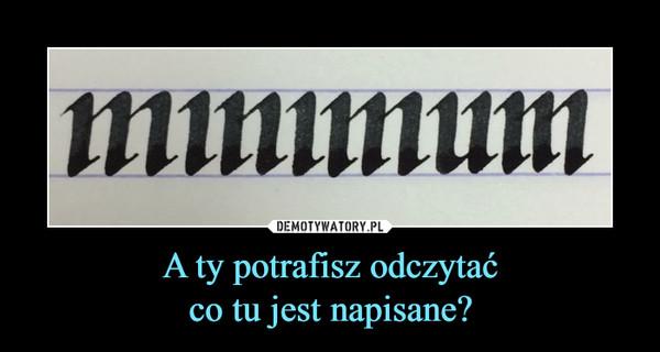 A ty potrafisz odczytaćco tu jest napisane? –