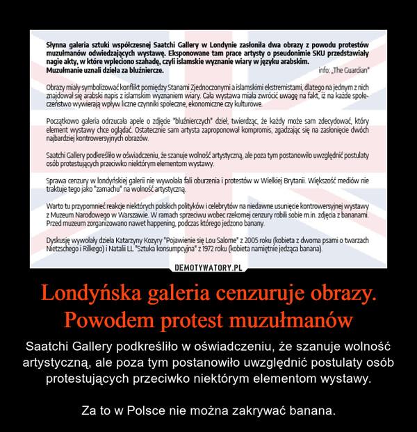 Londyńska galeria cenzuruje obrazy. Powodem protest muzułmanów – Saatchi Gallery podkreśliło w oświadczeniu, że szanuje wolność artystyczną, ale poza tym postanowiło uwzględnić postulaty osób protestujących przeciwko niektórym elementom wystawy.Za to w Polsce nie można zakrywać banana.