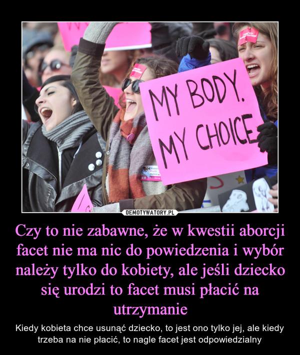 Czy to nie zabawne, że w kwestii aborcji facet nie ma nic do powiedzenia i wybór należy tylko do kobiety, ale jeśli dziecko się urodzi to facet musi płacić na utrzymanie – Kiedy kobieta chce usunąć dziecko, to jest ono tylko jej, ale kiedy trzeba na nie płacić, to nagle facet jest odpowiedzialny MY BODY MY CHOICE