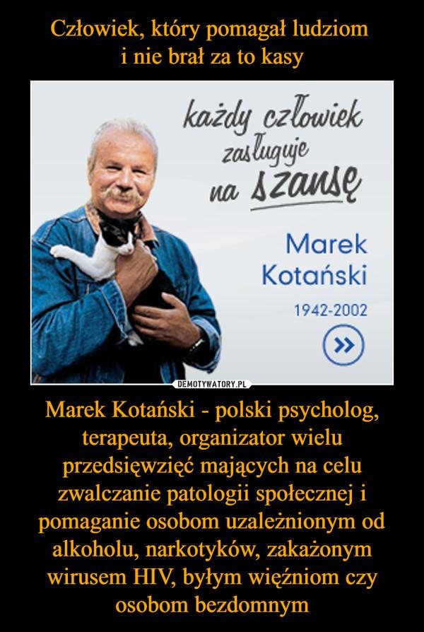 Marek Kotański - polski psycholog, terapeuta, organizator wielu przedsięwzięć mających na celu zwalczanie patologii społecznej i pomaganie osobom uzależnionym od alkoholu, narkotyków, zakażonym wirusem HIV, byłym więźniom czy osobom bezdomnym –  każdy człowiek zasługuje na szansę