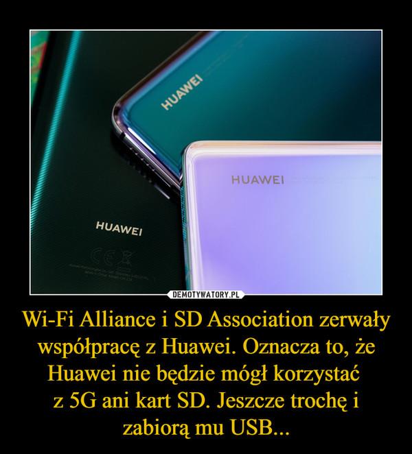 Wi-Fi Alliance i SD Association zerwały współpracę z Huawei. Oznacza to, że Huawei nie będzie mógł korzystać z 5G ani kart SD. Jeszcze trochę i zabiorą mu USB... –